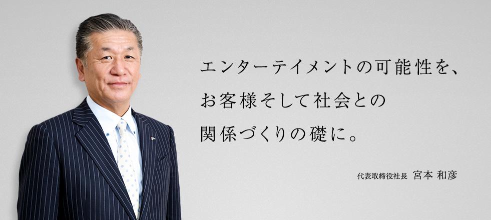 エンターテイメントの可能性を、お客様そして社会との関係づくりの礎に。 代表取締役社長 宮本 和彦
